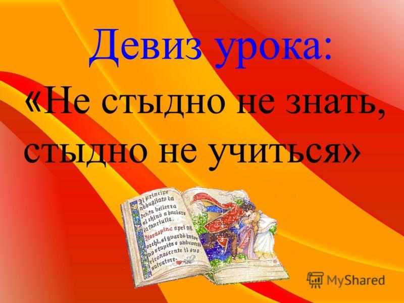 Девиз урока: « Не стыдно не знать, стыдно не учиться»