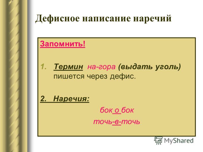 Запомнить! 1.Термин на-гора (выдать уголь) пишется через дефис. 2. Наречия: бок о бок точь-в-точь Дефисное написание наречий