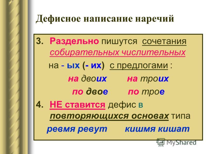 3.Раздельно пишутся сочетания собирательных числительных на - ых (- их) с предлогами : на двоих на троих по двое по трое 4.НЕ ставится дефис в повторяющихся основах типа ревмя ревут кишмя кишат