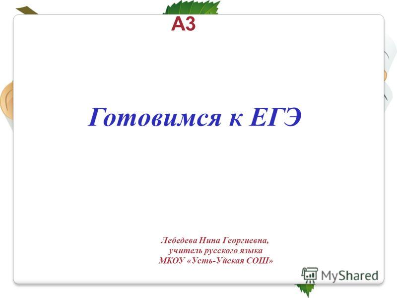 Готовимся к ЕГЭ А3 Лебедева Нина Георгиевна, учитель русского языка МКОУ «Усть-Уйская СОШ»