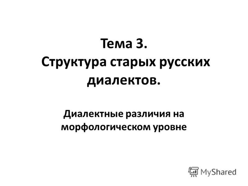Тема 3. Структура старых русских диалектов. Диалектные различия на морфологическом уровне