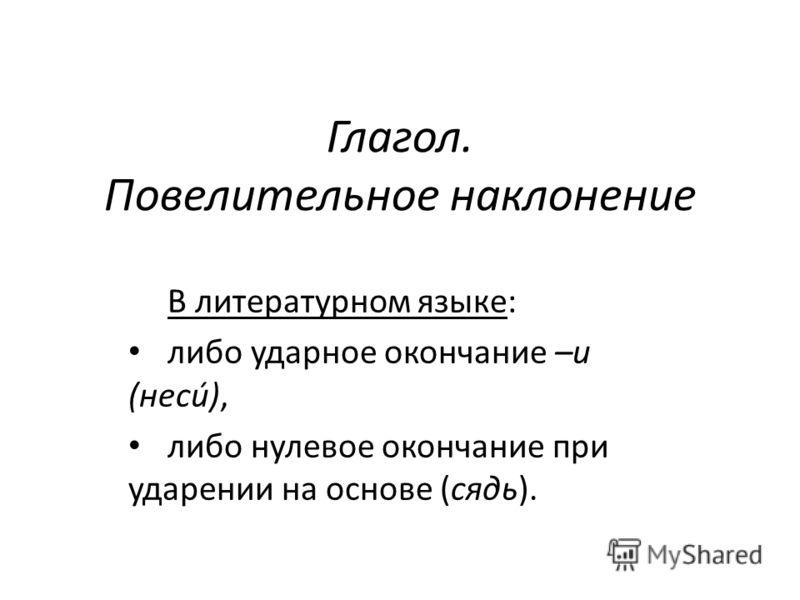 Глагол. Повелительное наклонение В литературном языке: либо ударное окончание –и (несú), либо нулевое окончание при ударении на основе (сядь).