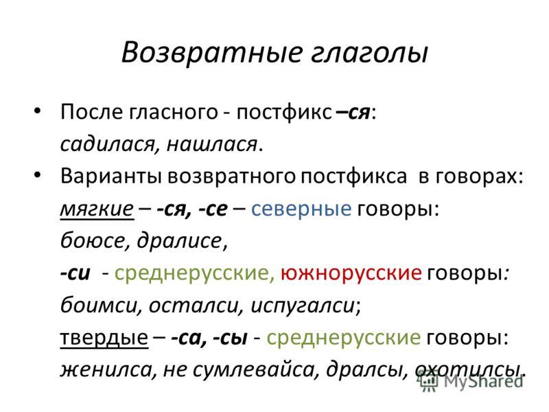 Возвратные глаголы После гласного - постфикс –ся: садилася, нашлася. Варианты возвратного постфикса в говорах: мягкие – -ся, -се – северные говоры: боюсе, дралисе, -си - среднерусские, южнорусские говоры: боимси, осталси, испугалси; твердые – -са, -с