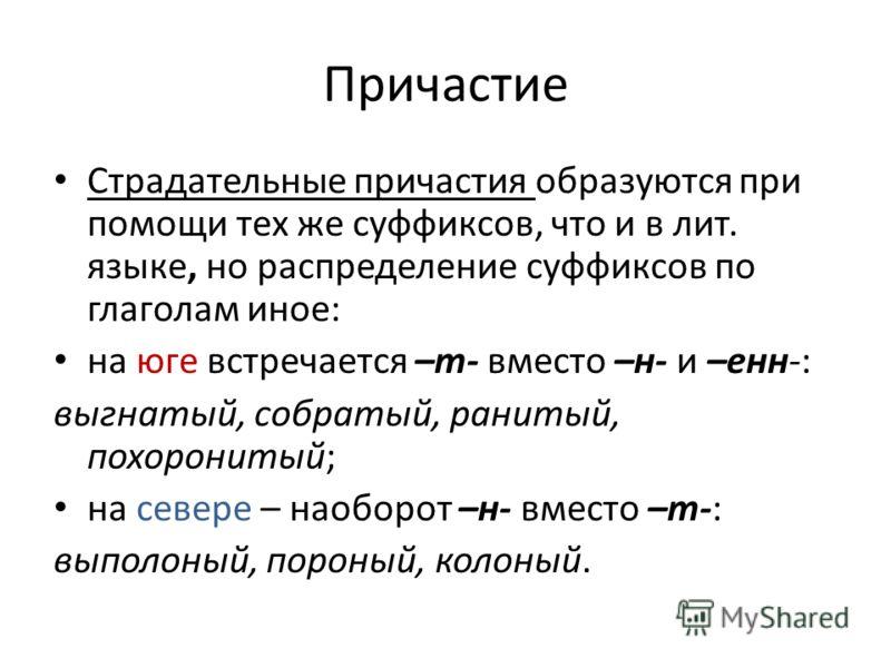 Причастие Страдательные причастия образуются при помощи тех же суффиксов, что и в лит. языке, но распределение суффиксов по глаголам иное: на юге встречается –т- вместо –н- и –енн-: выгнатый, собратый, ранитый, похоронитый; на севере – наоборот –н- в