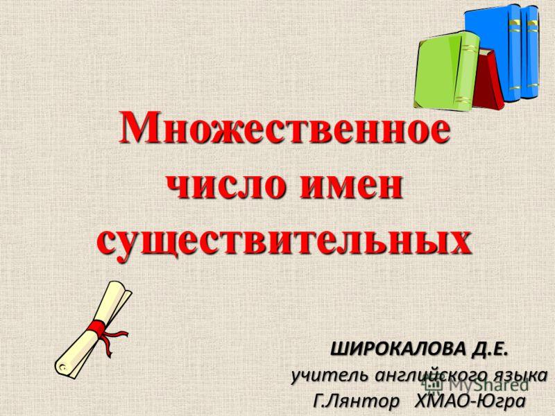 Множественное число имен существительных ШИРОКАЛОВА Д.Е. учитель английского языка Г.Лянтор ХМАО-Югра