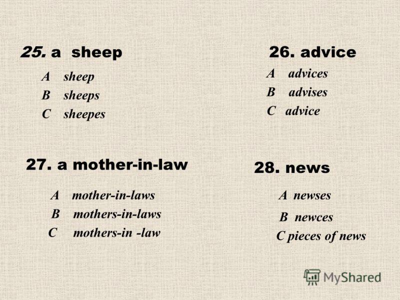 25. a sheep26. advice А sheep В sheeps С sheepes A advices В advises С advice 27. a mother-in-law 28. news A mother-in-laws В mothers-in-laws С mothers-in -law A newses В newces С pieces of news