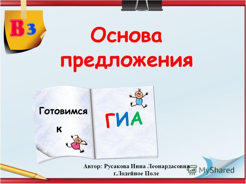 Основа предложения Готовимся ГИАГИА к Автор: Русакова Инна Леонардасовна г.Лодейное Поле