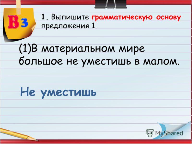 1. Выпишите грамматическую основу предложения 1. (1)В материальном мире большое не уместишь в малом. Не уместишь