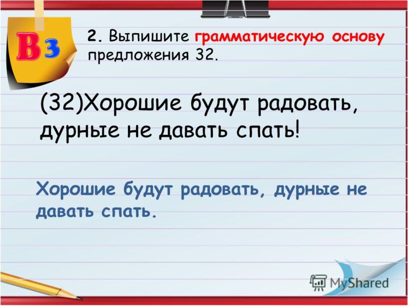 2. Выпишите грамматическую основу предложения 32. (32)Хорошие будут радовать, дурные не давать спать! Хорошие будут радовать, дурные не давать спать.