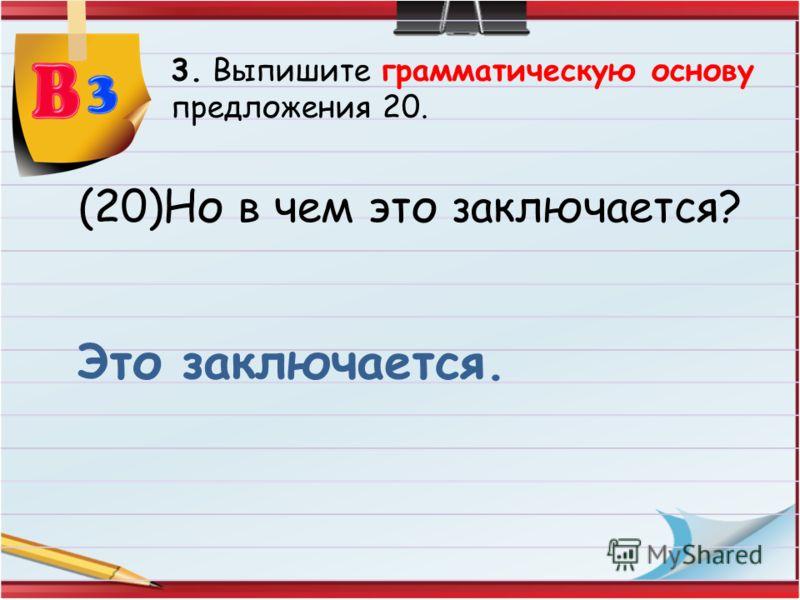 3. Выпишите грамматическую основу предложения 20. (20)Но в чем это заключается? Это заключается.