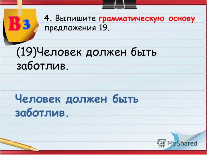 4. Выпишите грамматическую основу предложения 19. (19)Человек должен быть заботлив. Человек должен быть заботлив.