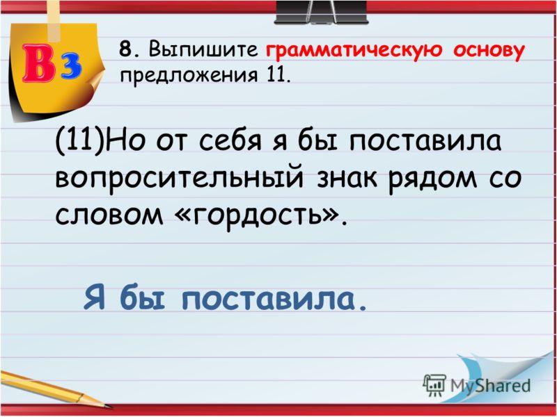 8. Выпишите грамматическую основу предложения 11. (11)Но от себя я бы поставила вопросительный знак рядом со словом «гордость». Я бы поставила.