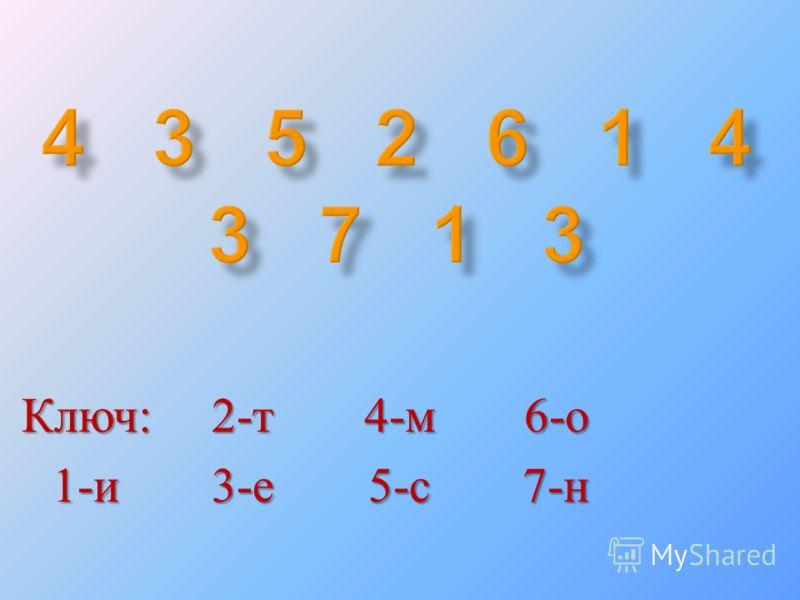 Ключ : 1- и 2- т 3- е 4- м 5- с 6- о 7- н