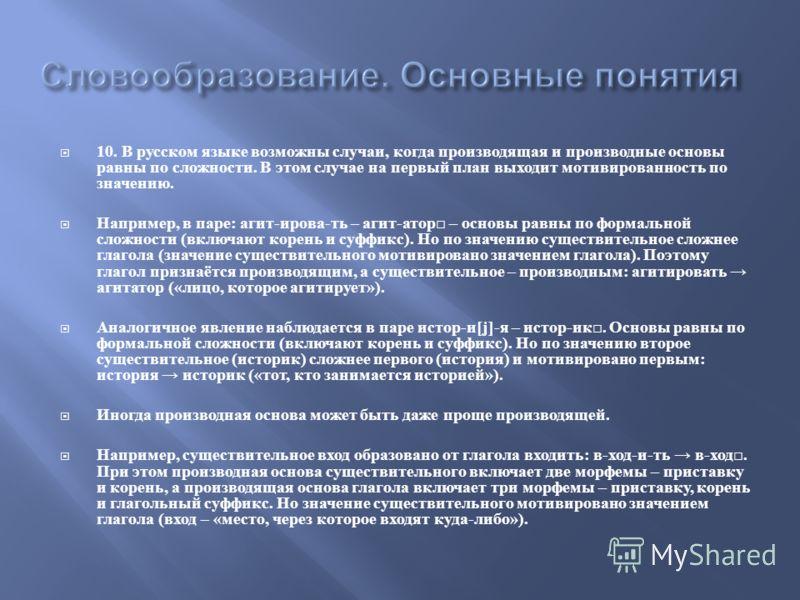 10. В русском языке возможны случаи, когда производящая и производные основы равны по сложности. В этом случае на первый план выходит мотивированность по значению. Например, в паре : агит - ирова - ть – агит - атор – основы равны по формальной сложно