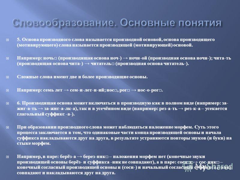 5. Основа производного слова называется производной основой, основа производящего ( мотивирующего ) слова называется производящей ( мотивирующей ) основой. Например : ночь ( производящая основа ноч -) ночн - ой ( производная основа ночн -); чита - ть
