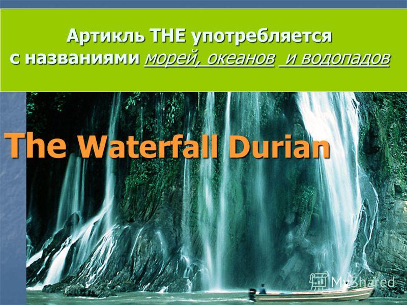 Артикль THE употребляется с названиями морей, океанов и водопадов The Waterfall Durian