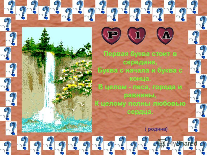 Первая буква стоит в середине, Буква с начала и буква с конца. В целом - леса, города и равнины, К целому полны любовью сердца. ( родина)