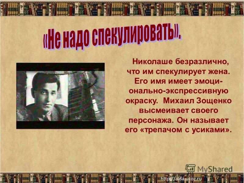 Николаше безразлично, что им спекулирует жена. Его имя имеет эмоци- онально-экспрессивную окраску. Михаил Зощенко высмеивает своего персонажа. Он называет его «трепачом с усиками».