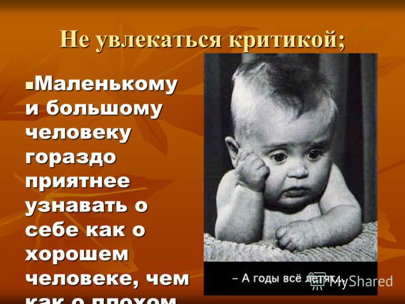 Не увлекаться критикой; Маленькому и большому человеку гораздо приятнее узнавать о себе как о хорошем человеке, чем как о плохом. Маленькому и большому человеку гораздо приятнее узнавать о себе как о хорошем человеке, чем как о плохом.