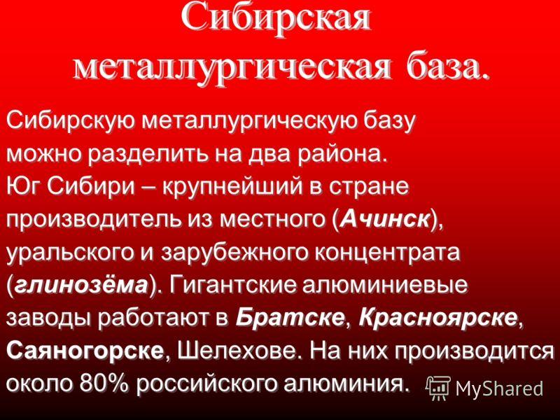 Сибирскую металлургическую базу можно разделить на два района. Юг Сибири – крупнейший в стране производитель из местного (Ачинск), уральского и зарубежного концентрата (глинозёма). Гигантские алюминиевые заводы работают в Братске, Красноярске, Саяног