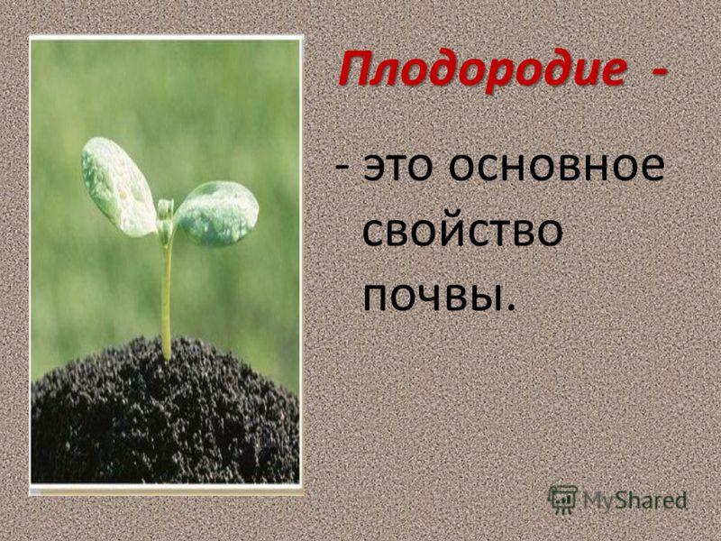 Плодородие - - это основное свойство почвы.
