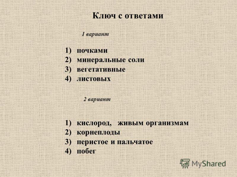 Ключ с ответами 1)почками 2)минеральные соли 3)вегетативные 4)листовых 1)кислород, живым организмам 2)корнеплоды 3)перистое и пальчатое 4)побег 1 вариант 2 вариант