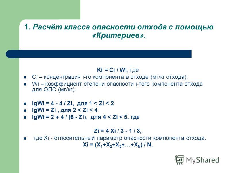 1. Расчёт класса опасности отхода с помощью «Критериев». Ki = Ci / Wi, где Ci – концентрация i-го компонента в отходе (мг/кг отхода); Wi – коэффициент степени опасности i-того компонента отхода для ОПС (мг/кг). lgWi = 4 - 4 / Zi, для 1 < Zi < 2 lgWi