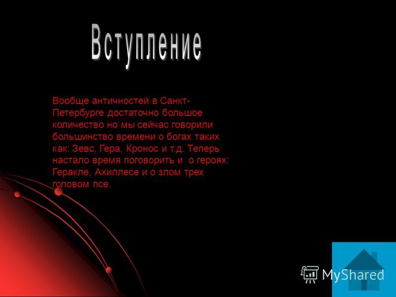Вообще античностей в Санкт- Петербурге достаточно большое количество но мы сейчас говорили большинство времени о богах таких как: Зевс, Гера, Кронос и т.д. Теперь настало время поговорить и о героях: Геракле, Ахиллесе и о злом трех головом псе.