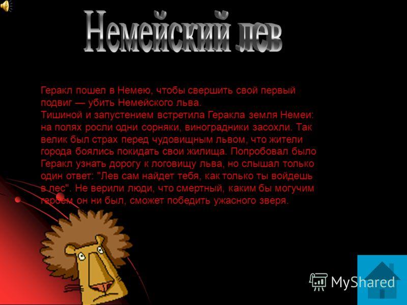 Геракл пошел в Немею, чтобы свершить свой первый подвиг убить Немейского льва. Тишиной и запустением встретила Геракла земля Немеи: на полях росли одни сорняки, виноградники засохли. Так велик был страх перед чудовищным львом, что жители города бояли