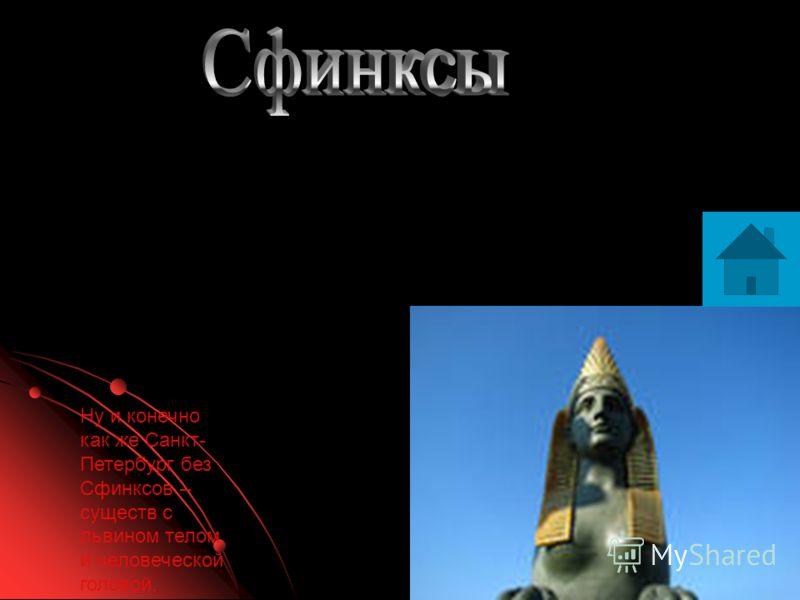 Ну и конечно как же Санкт- Петербург без Сфинксов – существ с львином телом и человеческой головой.