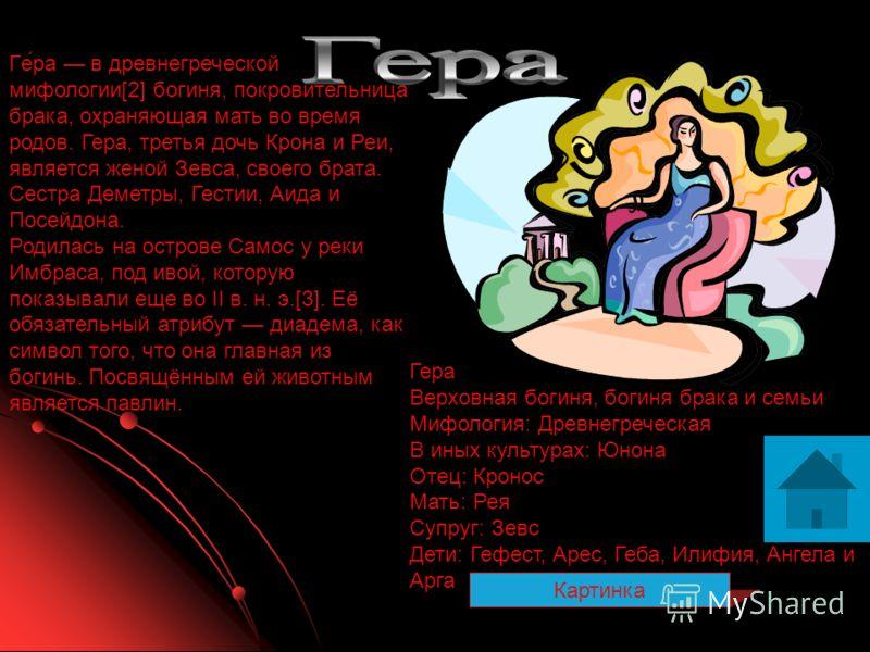 Гера Верховная богиня, богиня брака и семьи Мифология: Древнегреческая В иных культурах: Юнона Отец: Кронос Мать: Рея Супруг: Зевс Дети: Гефест, Арес, Геба, Илифия, Ангела и Арга Ге́ра в древнегреческой мифологии[2] богиня, покровительница брака, охр