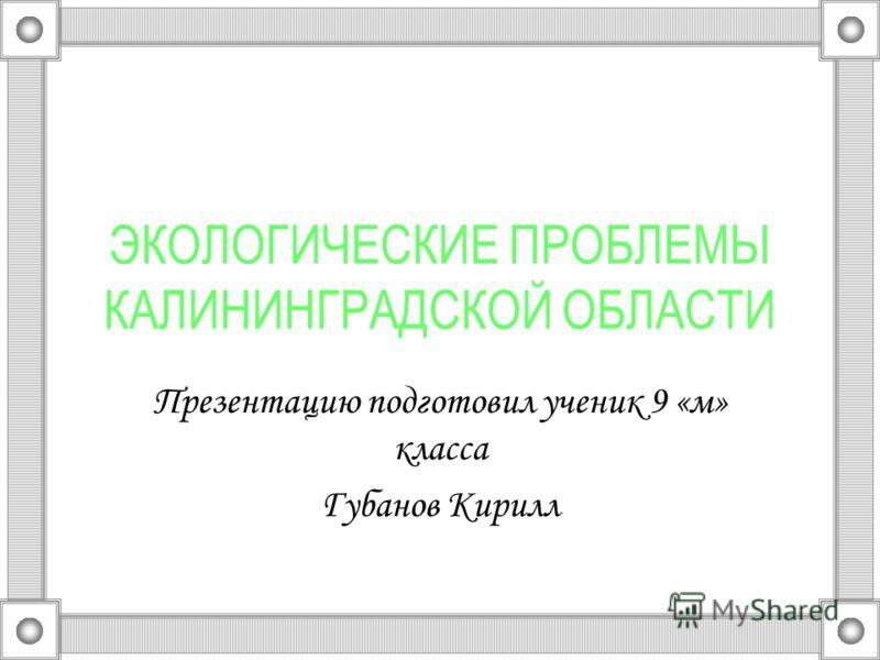 ЭКОЛОГИЧЕСКИЕ ПРОБЛЕМЫ КАЛИНИНГРАДСКОЙ ОБЛАСТИ Презентацию подготовил ученик 9 «м» класса Губанов Кирилл