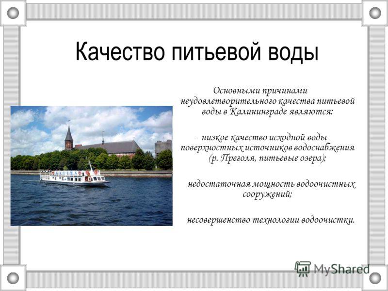 Качество питьевой воды Основными причинами неудовлетворительного качества питьевой воды в Калининграде являются: - низкое качество исходной воды поверхностных источников водоснабжения (р. Преголя, питьевые озера); - недостаточная мощность водоочистны