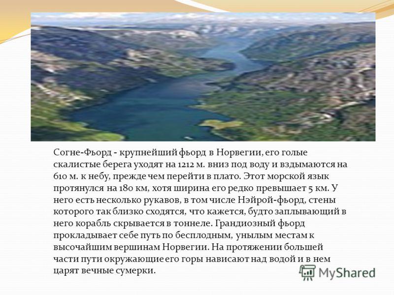 Согне-Фьорд - крупнейший фьорд в Норвегии, его голые скалистые берега уходят на 1212 м. вниз под воду и вздымаются на 610 м. к небу, прежде чем перейти в плато. Этот морской язык протянулся на 180 км, хотя ширина его редко превышает 5 км. У него есть