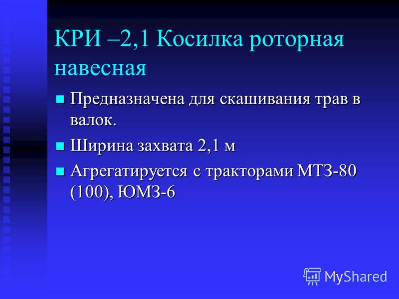 КРИ –2,1 Косилка роторная навесная Предназначена для скашивания трав в валок. Предназначена для скашивания трав в валок. Ширина захвата 2,1 м Ширина захвата 2,1 м Агрегатируется с тракторами МТЗ-80 (100), ЮМЗ-6 Агрегатируется с тракторами МТЗ-80 (100