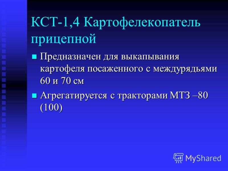 КСТ-1,4 Картофелекопатель прицепной Предназначен для выкапывания картофеля посаженного с междурядьями 60 и 70 см Предназначен для выкапывания картофеля посаженного с междурядьями 60 и 70 см Агрегатируется с тракторами МТЗ –80 (100) Агрегатируется с т