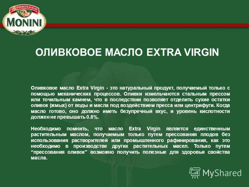 Оливковое масло Extra Virgin - это натуральный продукт, получаемый только с помощью механических процессов. Оливки измельчаются стальным прессом или точильным камнем, что в последствии позволяет отделить сухие остатки оливок (жмых) от воды и масла по