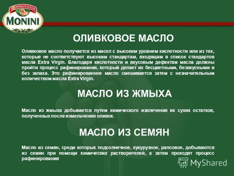 ОЛИВКОВОЕ МАСЛО Оливковое масло получается из масел с высоким уровнем кислотности или из тех, которые не соответствуют высоким стандартам, входящим в список стандартов масла Extra Virgin. Благодаря кислотности и вкусовым дефектам масла должны пройти