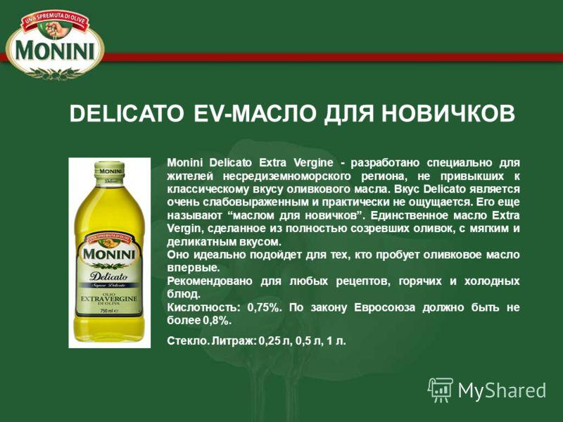 DELICATO EV-МАСЛО ДЛЯ НОВИЧКОВ Monini Delicato Extra Vergine - разработано специально для жителей несредиземноморского региона, не привыкших к классическому вкусу оливкового масла. Вкус Delicato является очень слабовыраженным и практически не ощущает