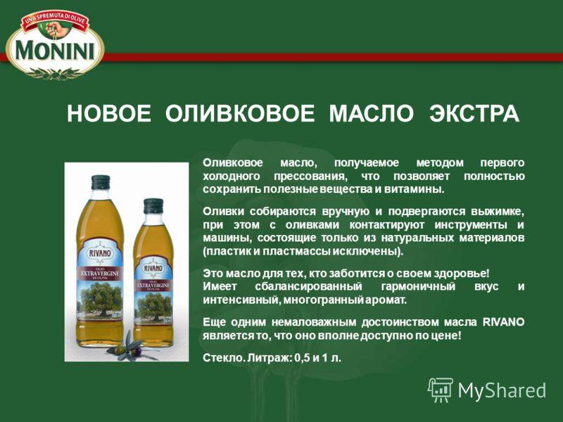 НОВОЕ ОЛИВКОВОЕ МАСЛО ЭКСТРА Оливковое масло, получаемое методом первого холодного прессования, что позволяет полностью сохранить полезные вещества и витамины. Оливки собираются вручную и подвергаются выжимке, при этом с оливками контактируют инструм