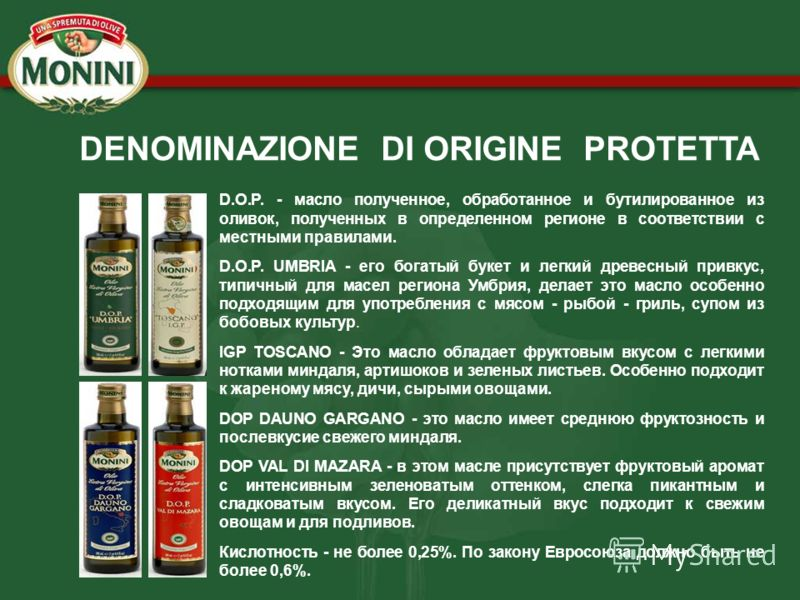 DENOMINAZIONE DI ORIGINE PROTETTA D.O.P. - масло полученное, обработанное и бутилированное из оливок, полученных в определенном регионе в соответствии с местными правилами. D.O.P. UMBRIA - его богатый букет и легкий древесный привкус, типичный для ма