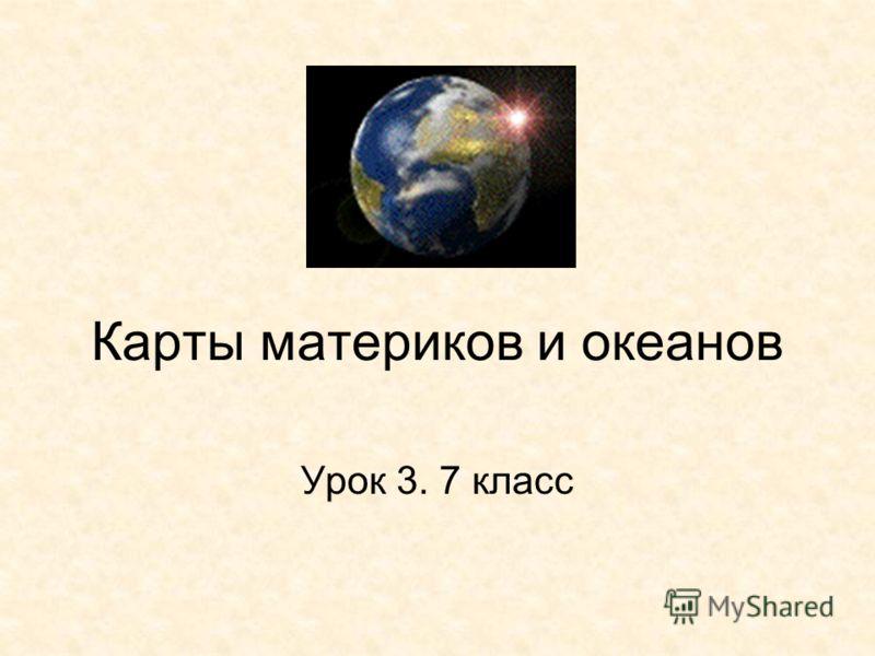 Карты материков и океанов Урок 3. 7 класс