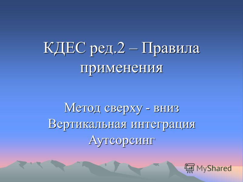 КДЕС ред.2 – Правила применения Метод сверху - вниз Вертикальная интеграция Аутсорсинг