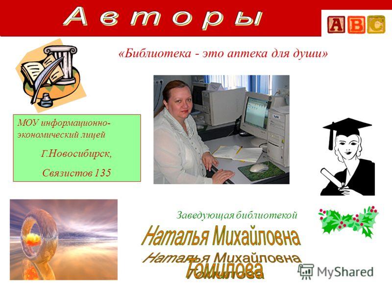 МОУ информационно- экономический лицей Г. Новосибирск, Связистов 135 Заведующая библиотекой «Библиотека - это аптека для души»