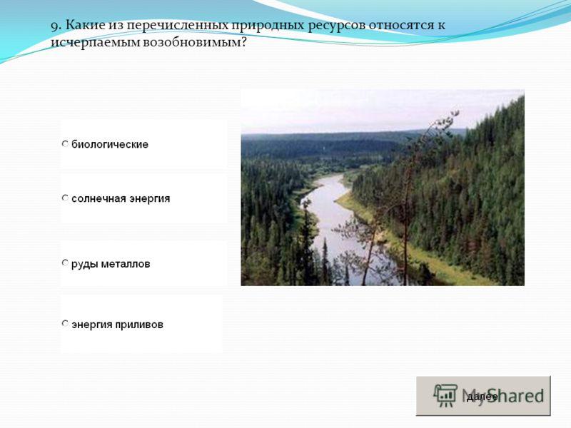 9. Какие из перечисленных природных ресурсов относятся к исчерпаемым возобновимым?