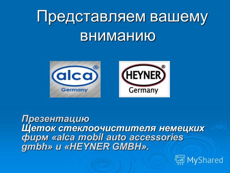 Представляем вашему вниманию Представляем вашему вниманию Презентацию Щеток стеклоочистителя немецких фирм «alca mobil auto accessories gmbh» и «HEYNER GMBH».