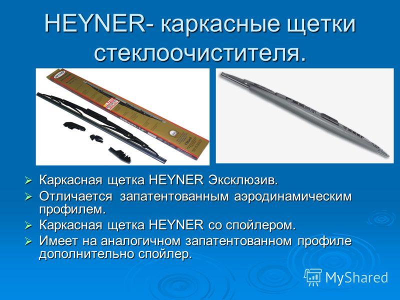 HEYNER- каркасные щетки стеклоочистителя. Каркасная щетка HEYNER Эксклюзив. Каркасная щетка HEYNER Эксклюзив. Отличается запатентованным аэродинамическим профилем. Отличается запатентованным аэродинамическим профилем. Каркасная щетка HEYNER со спойле