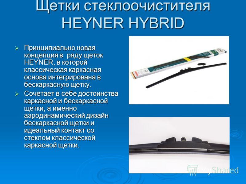 Щетки стеклоочистителя HEYNER HYBRID Принципиально новая концепция в ряду щеток HEYNER, в которой классическая каркасная основа интегрирована в бескаркасную щетку. Принципиально новая концепция в ряду щеток HEYNER, в которой классическая каркасная ос