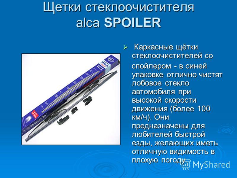 Щетки стеклоочистителя alca SPOILER Каркасные щётки стеклоочистителей со Каркасные щётки стеклоочистителей со спойлером - в синей упаковке отлично чистят лобовое стекло автомобиля при высокой скорости движения (более 100 км/ч). Они предназначены для