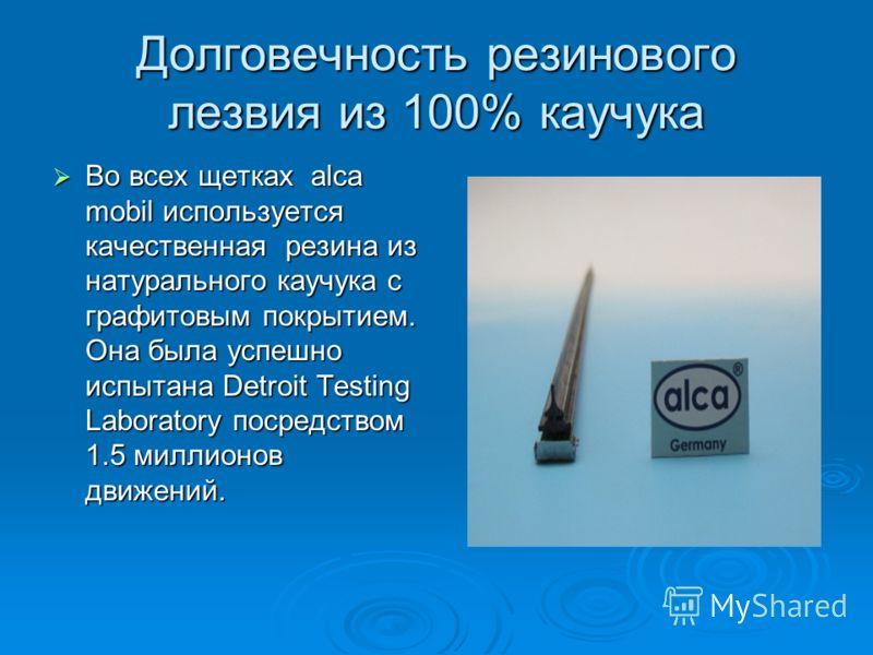 Долговечность резинового лезвия из 100% каучука Во всех щетках alca mobil используется качественная резина из натурального каучука с графитовым покрытием. Она была успешно испытана Detroit Testing Laboratory посредством 1.5 миллионов движений. Во все